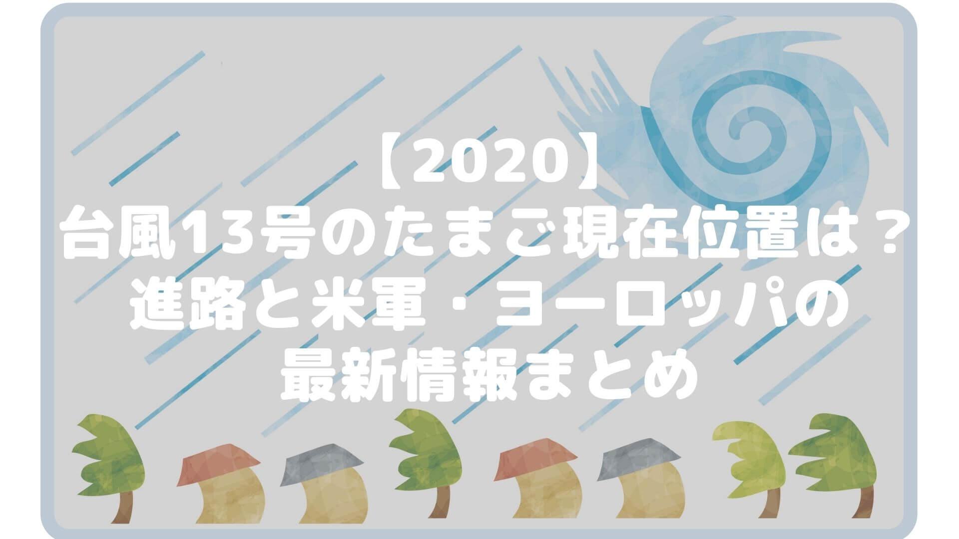 【2020】台風13号のたまごの現在位置は?進路と米軍・ヨーロッパの最新情報まとめタイトル画像
