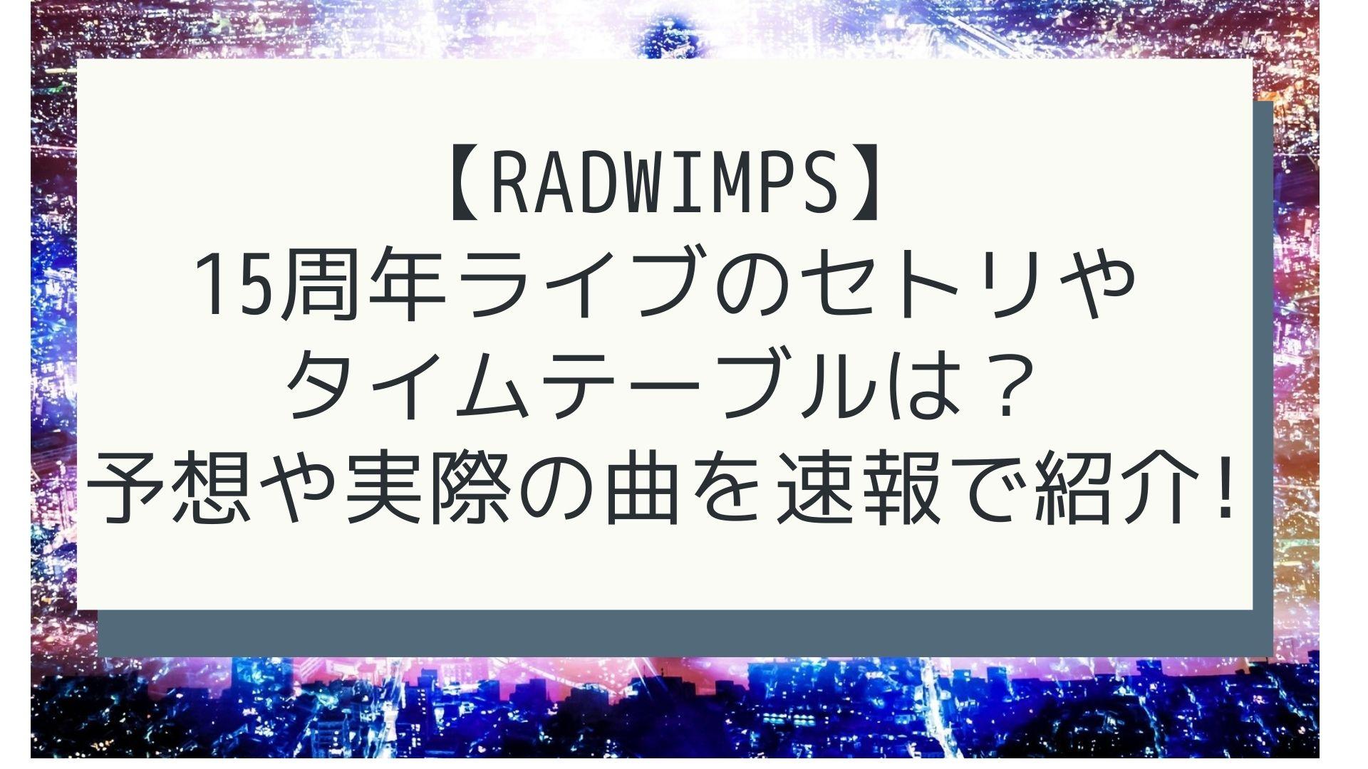 【RADWIMPS】 15周年ライブのセトリや タイムテーブルは? 予想や実際の曲を速報で紹介!タイトル画像