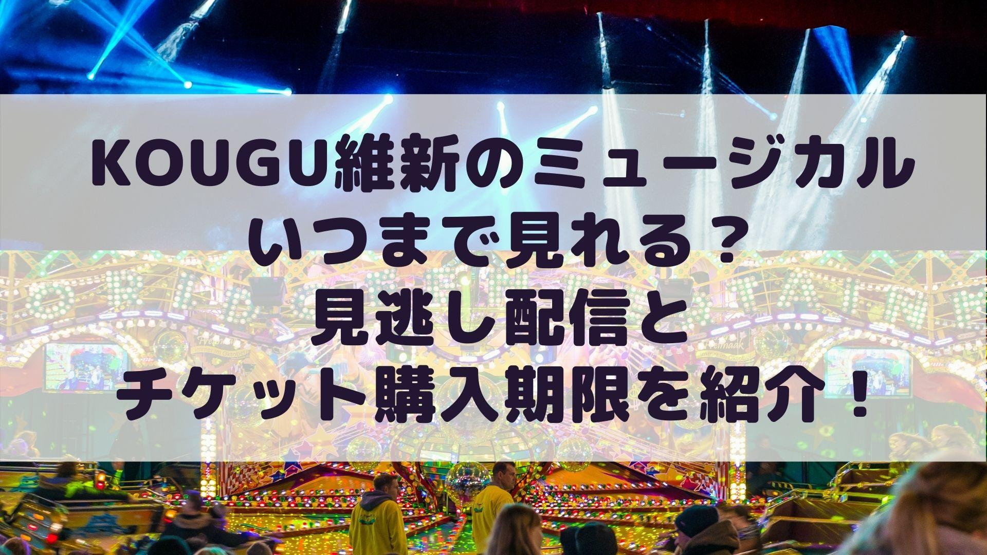 KOUGU維新のミュージカルはいつまで見れる?見逃し配信とチケット購入期限を紹介!タイトル画像