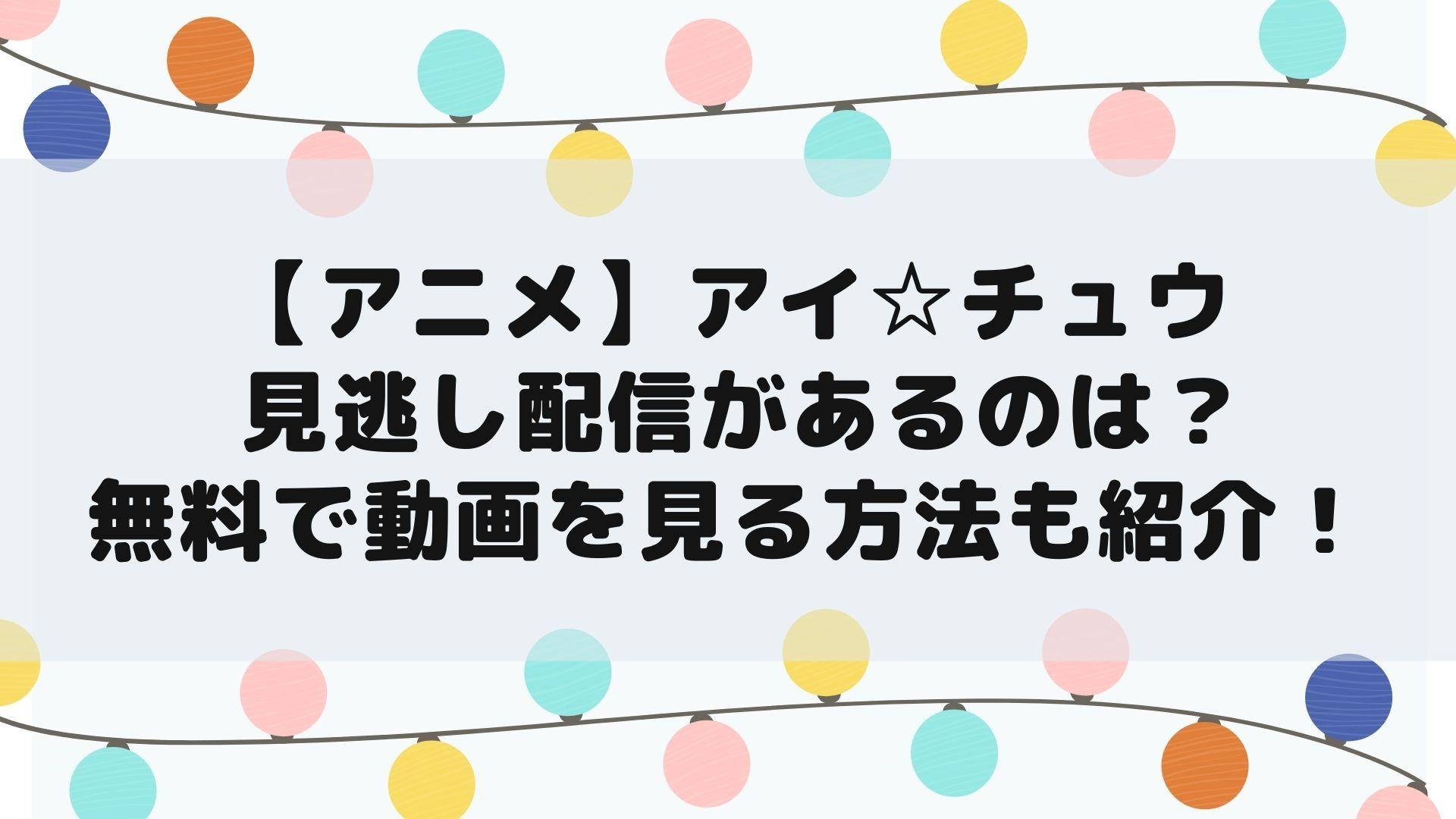 【アニメ】アイ☆チュウ の見逃し配信があるのは?無料で動画を見る方法も紹介!タイトル画像